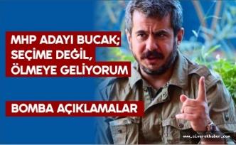 MHP Adayı Bucak; Seçime Değil Ölmeye Geliyorum